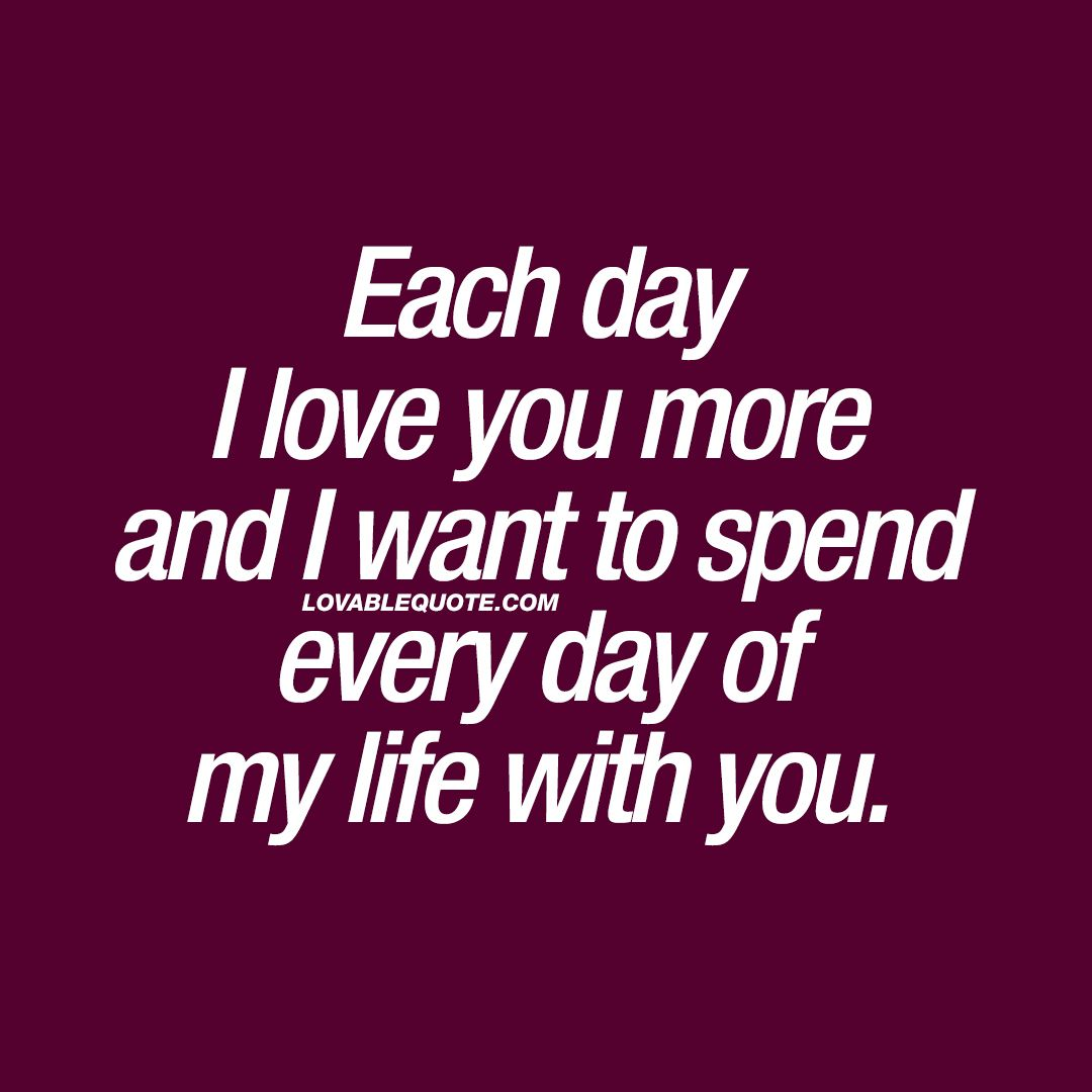 I Love You Quotes For Girlfriend Each Day I Love You More And I Want To Spend Every Day Of My Life