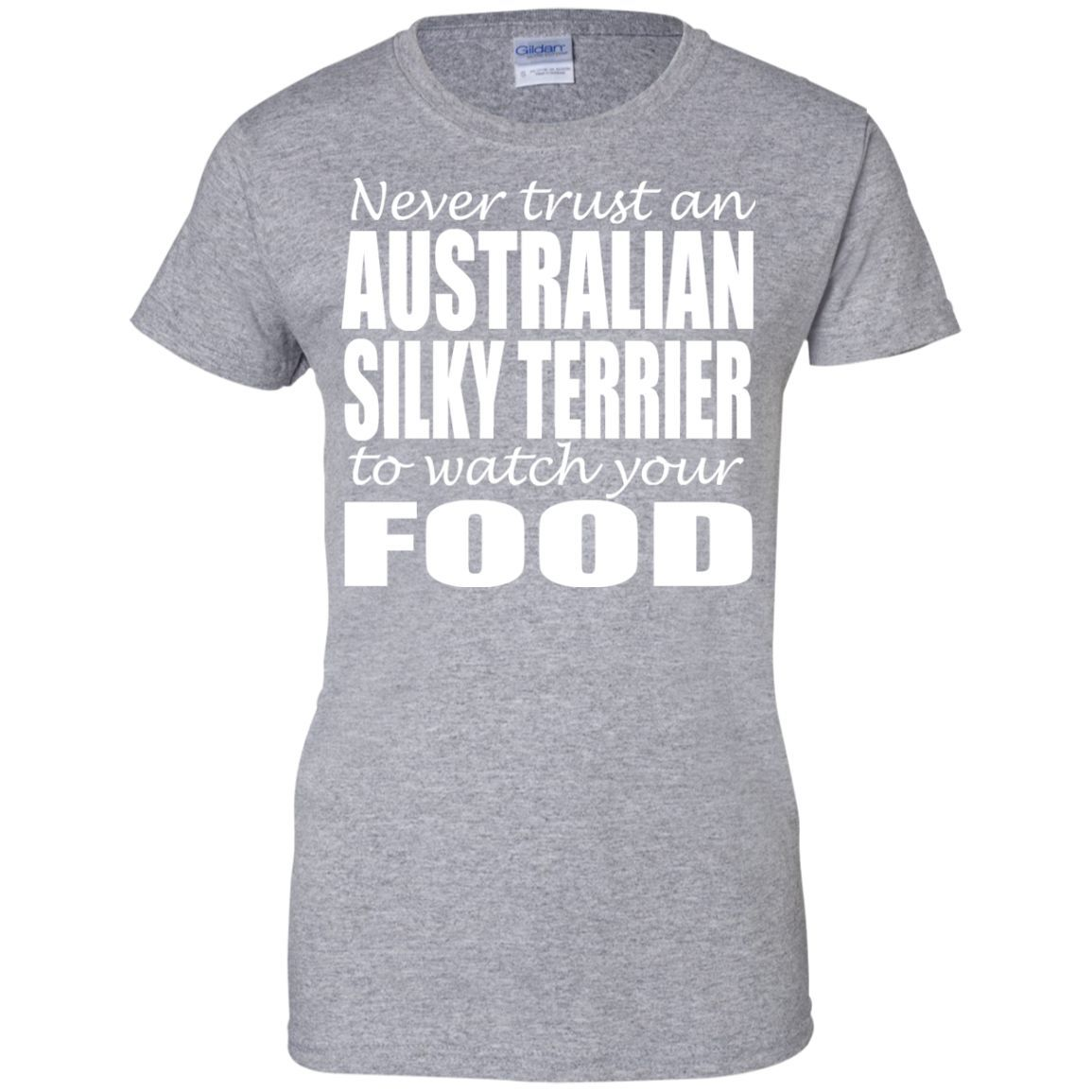 Never Trust An Australian Silky Terrier To Watch Your Food Ladies Tees