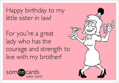 Free And Funny Birthday Ecard Happy To My Little Sister In Law For Youre A Great Lady Who Has The Courage Strength Live With Brother