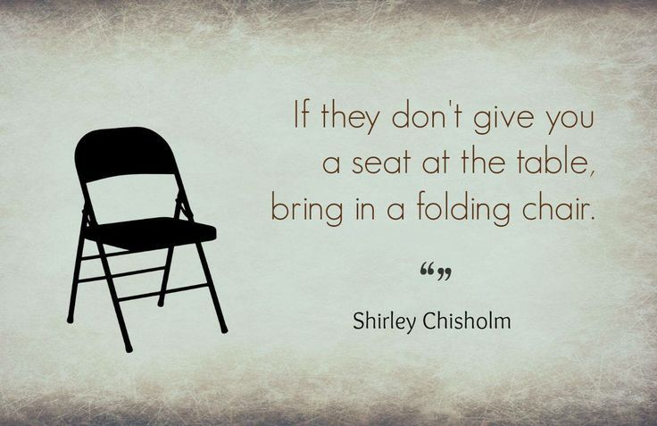 If They Don T Give You A Seat At The Table Bring A Folding Chair Shirley Chisholm Quote Chair Quotes Life Quotes Pictures Quotes To Live By