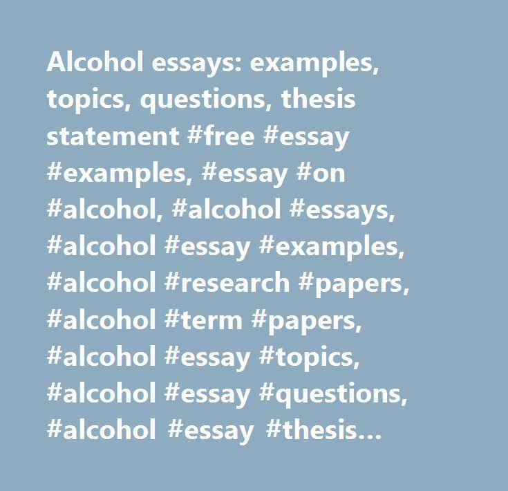 alcohol essays examples topics questions thesis statement alcohol essays examples topics questions thesis statement essay