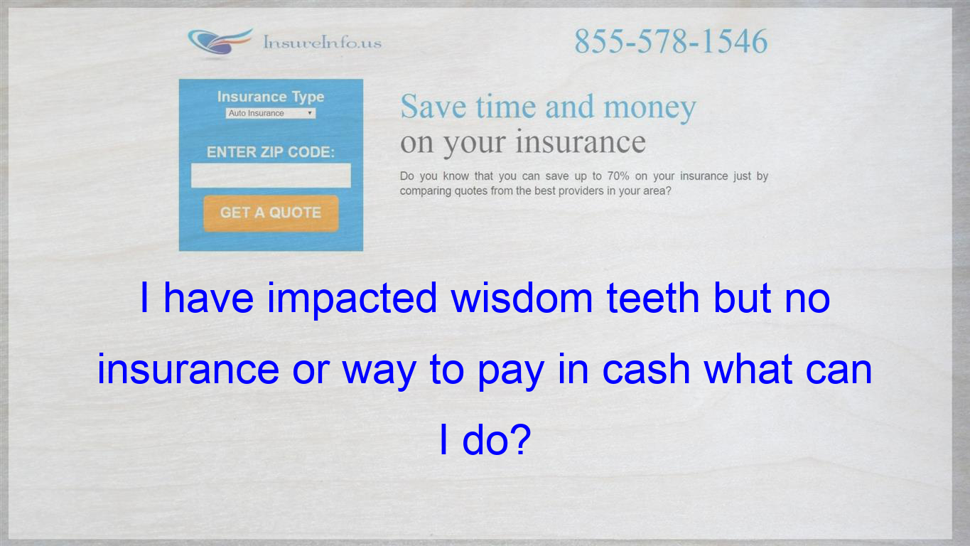 I Have Impacted Wisdom Teeth But No Insurance Or Way To Pay In Cash What Can I Do Life Insurance Policy Be Yourself Quotes Affordable Health Insurance