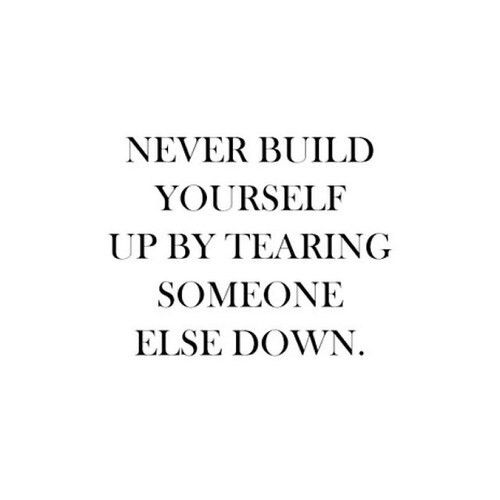 Never Build Yourself Up By Tearing Someone Else Down Quote Life Quotes Love Quotes Words