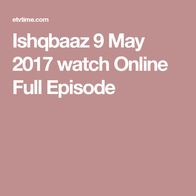 Ishqbaaz 9 May 2017 watch Online Full Episode | Dramas