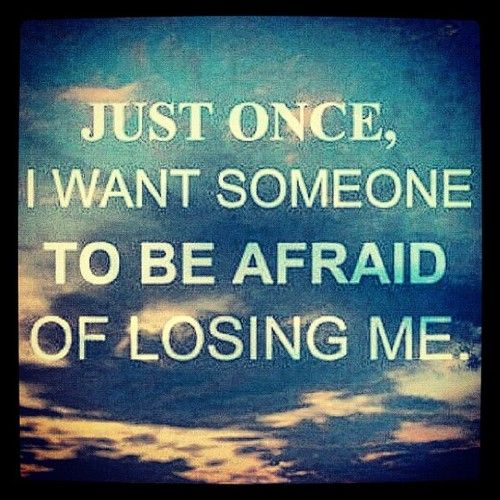 Quotes About Being Afraid To Lose Someone: Just Once, I Want Someone To Be