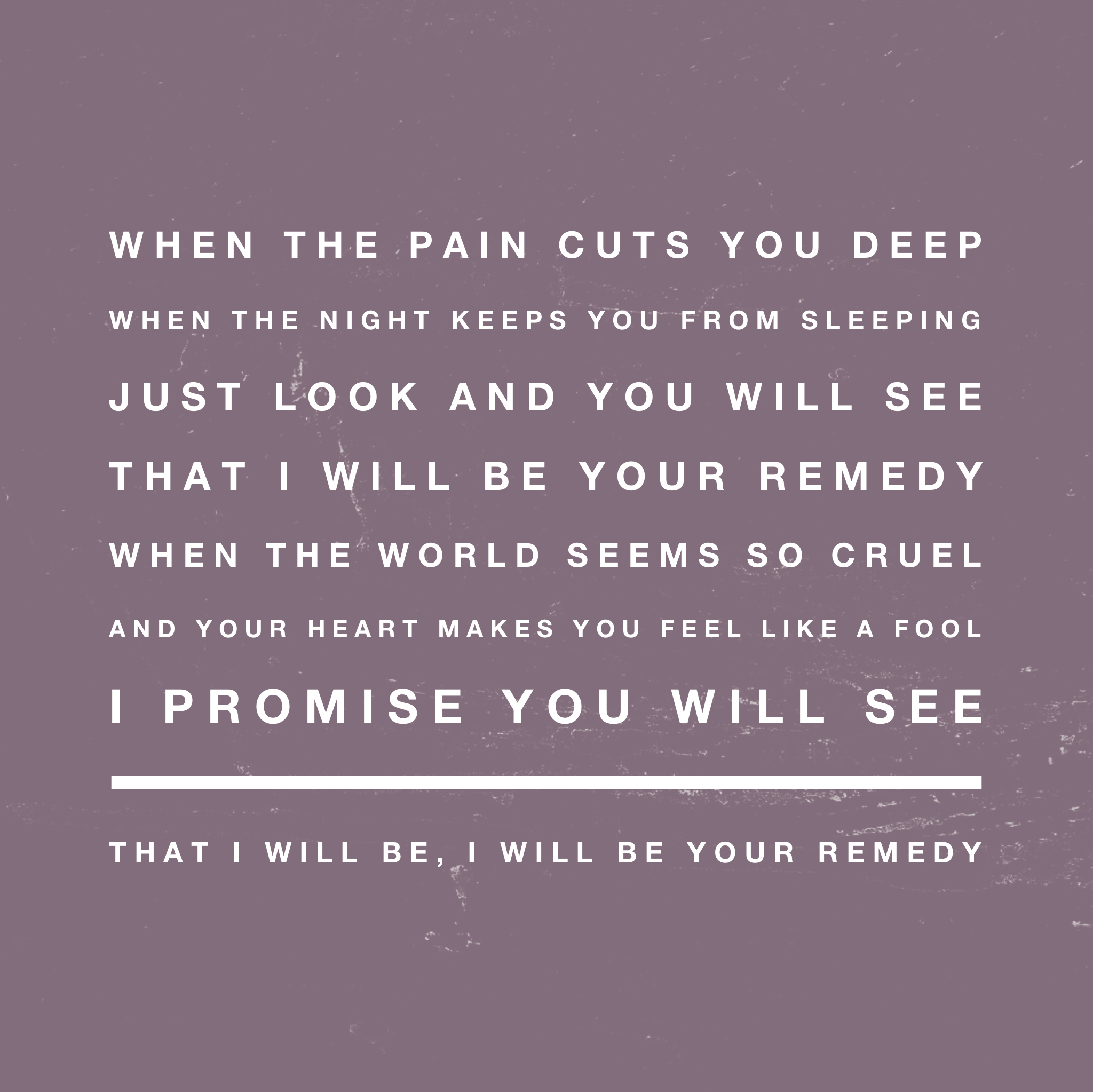 This whole song is God's promise to me and to you..He will be your remedy