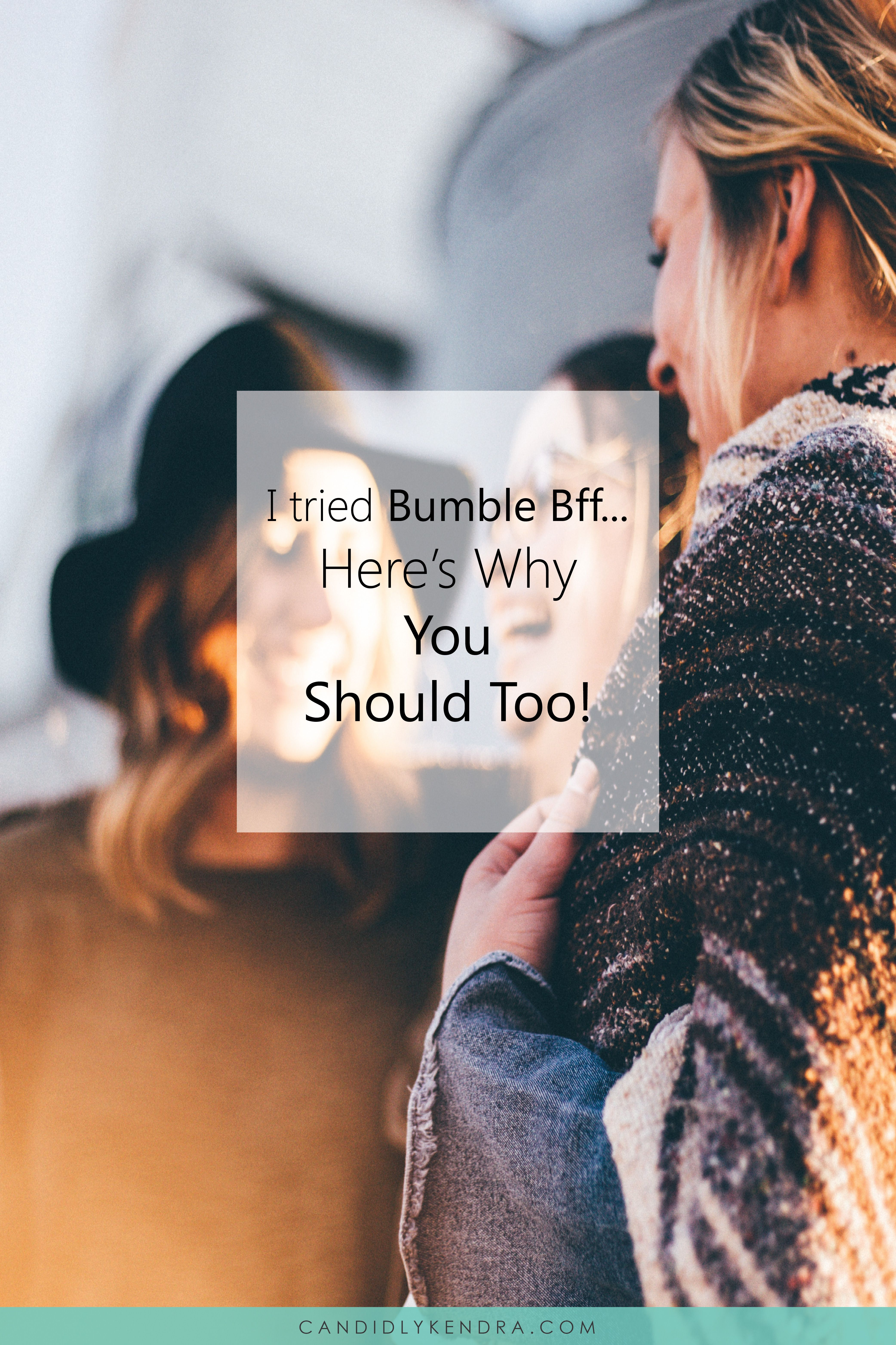 I Tried Bumble Bff And You Should Too Use Bumble Bff To Make