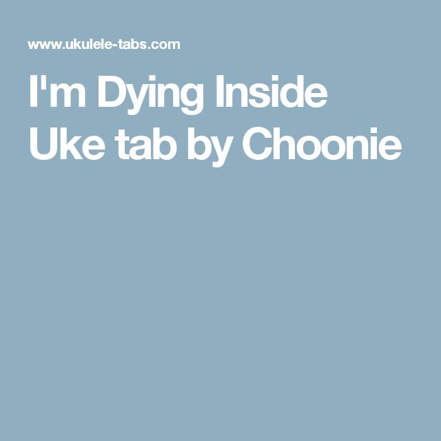 Im Dying Inside Uke Tab By Choonie Ukulele Pinterest
