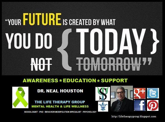 YOUR FUTURE IS CREATED BY WHAT YOU DO TODAY ~ Dr. Neal Houston, Sociologist (Mental Health & Life Wellness) EDUCATION & AWARENESS www.facebook.com/TheLifeTherapyGroup