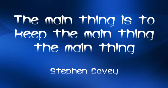 """""""The main thing is to keep the main thing the main thing."""" ~ Stephen Covey www.solo-e.com"""
