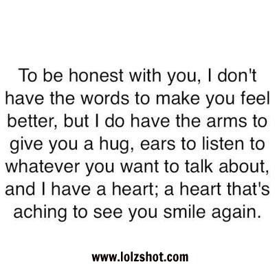 Great To Be Honest With You, I Donu0027t Have The Words To Make You Feel Better, But  I Do Have The Arms To Give You A Hug. Ears To Listen To Whatever You ...