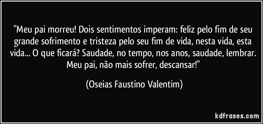 """""""Meu pai morreu! Dois sentimentos imperam: feliz pelo fim de seu grande sofrimento e tristeza pelo seu fim de vida, nesta vida, esta vida... O que ficará? Saudade, no tempo, nos anos, saudade, lembrar. Meu pai, não mais sofrer, descansar!"""" (Oseias Faustino Valentim)"""
