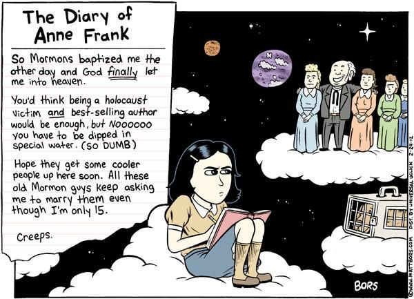 The Diary Of Anne Frank: Mormon Heaven (The Born Again Christians just settle for there being no chance of her ever getting into heaven.) You'd think that would be enough to get them to question their religion's rules. Nah. Being egotistical maniacs is their thing.