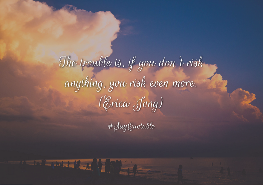 "Image result for And the trouble is, if you don't risk anything, you risk more""- Erica Jong"