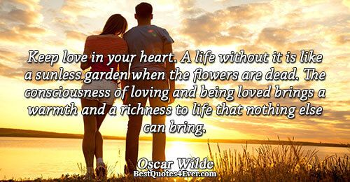 Oscar Wilde: Keep love in your heart. A life without it is like a sunless garden when the flowers are dead. The consciousness of loving and being loved brings a warmth and a richness to life that nothing else can bring.