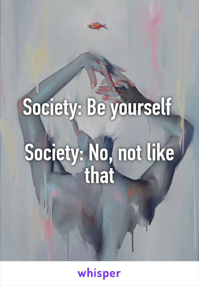 Photo of Society: Be yourself  Society: No, not like that