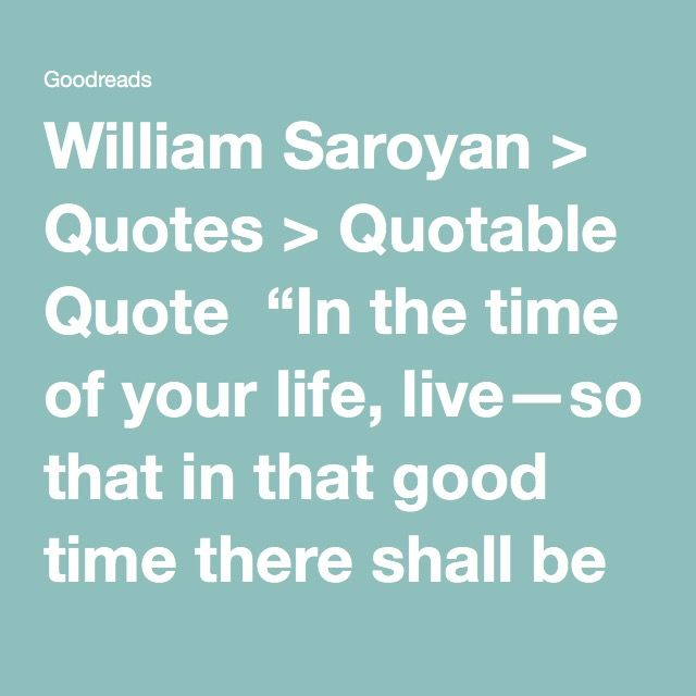 "William Saroyan > Quotes > Quotable Quote  ""In the time of your life, live—so that in that good time there shall be no ugliness or death for yourself or for any life your life touches. Seek goodness everywhere, and when it is found, bring it out of its hiding place and let it be free and unashamed.  Place in matter and in flesh the least of the values, for these are the things that hold death and must pass away. Discover in all things that which shines and is beyond corruption. Encourage…"