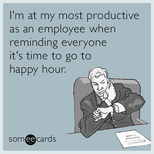 I M At My Most Productive As An Employee When Reminding Everyone It S Time To Go To Happy Hour Happy Hour Quotes Happy Hour Meme Happy Hour Funny