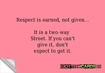 Respect Is Earned Not Given It Is A Two Way Street If You Cant