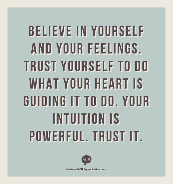 trust in yourself It's so important that you learn to trust yourself, to trust your intuition, your decisions, and the goals and dreams that inspire you if you don't, you suffer a life influenced by fear, everyone else's expectations, and you miss out on your fullest potential.