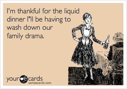 I M Thankful For The Liquid Dinner I Ll Be Having To Wash Down Our Family Drama Just For Gags Ecards Funny Funny