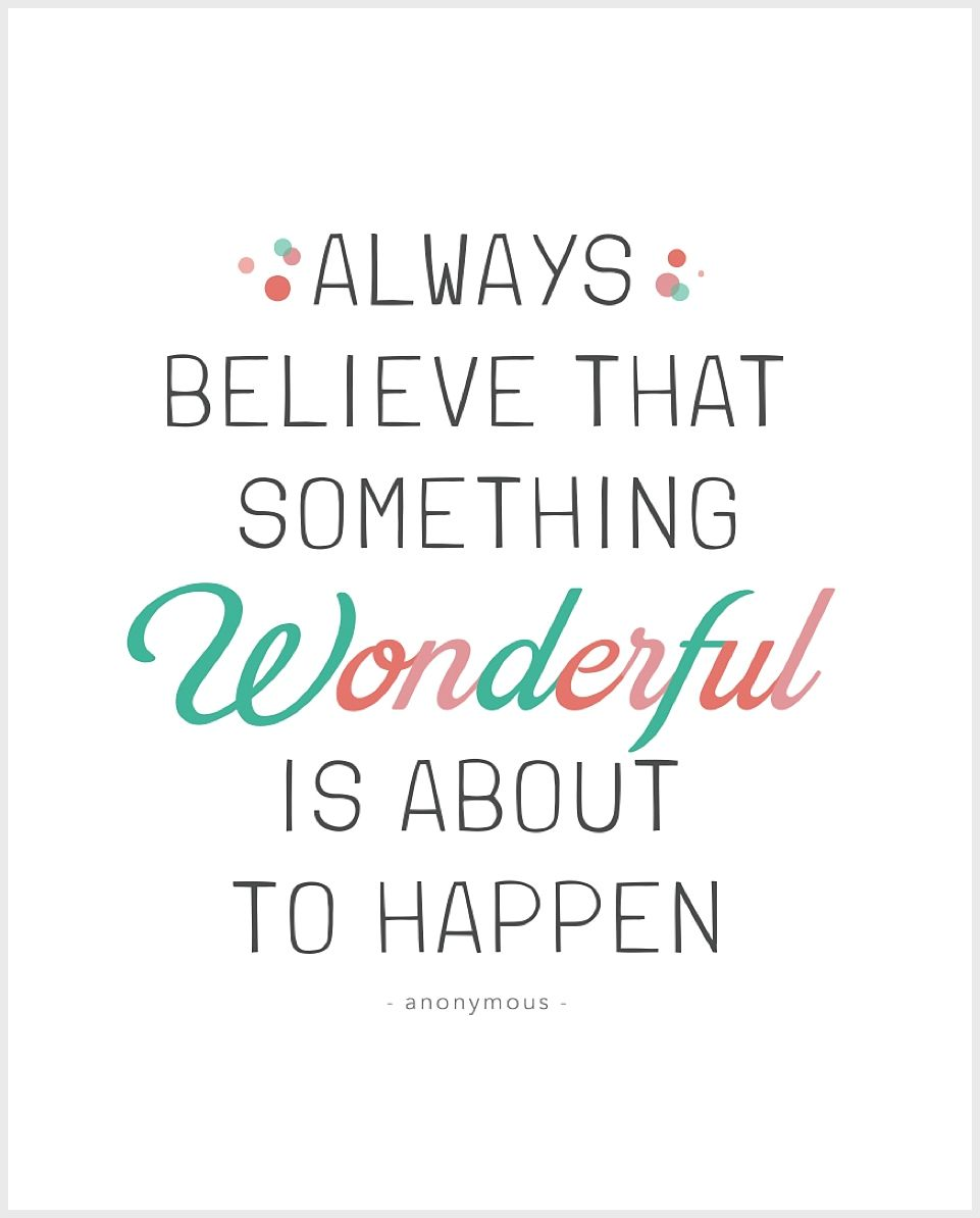 Always believe that something wonderful is about to happen ...