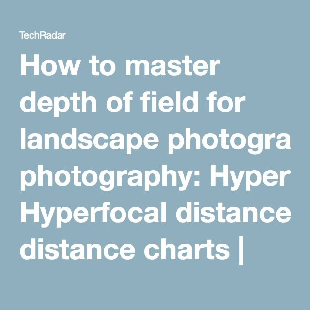 How to master depth of field for landscape photography Landscape