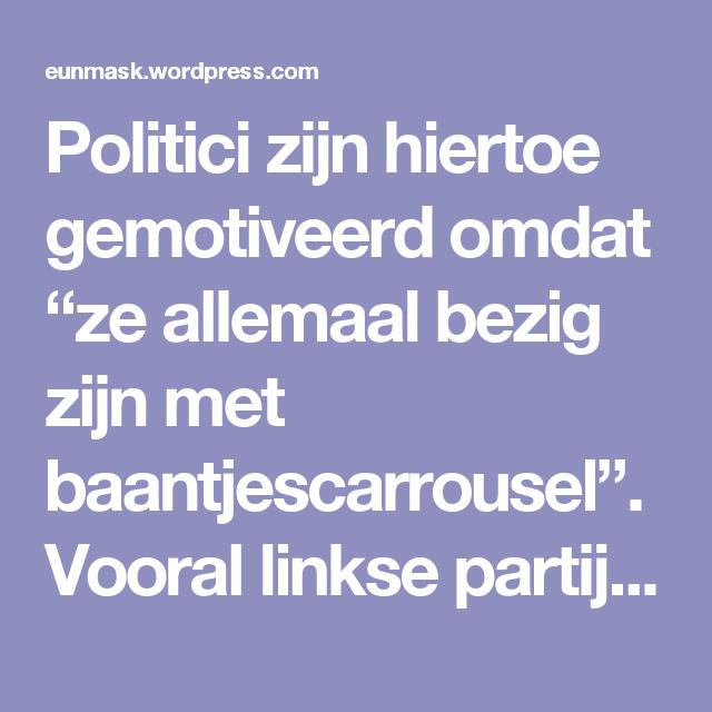 """Politici zijn hiertoe gemotiveerd omdat """"ze allemaal bezig zijn met baantjescarrousel"""".   Vooral linkse partijen."""