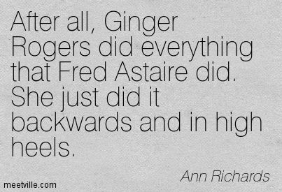 After All Ginger Rogers Did Everything That Fred Astaire Did She Just Did It Backwards And In High Heels Ann Richards Inspirational Words Quotes Words