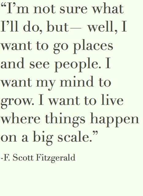 Eu não tenho certeza do que vou fazer,  mas bem,  Eu quero ir a lugares e ver pessoas.  Quero que minha mente cresça.  Eu quero viver onde as coisas acontecem em grande escala....