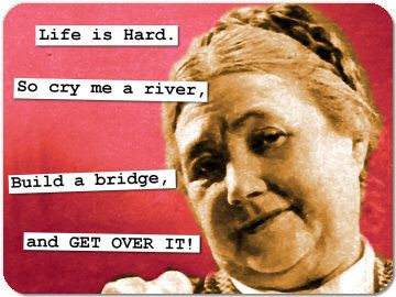 """Life is Hard. So cry me a river, Build a bridge, and GET OVER IT!"""