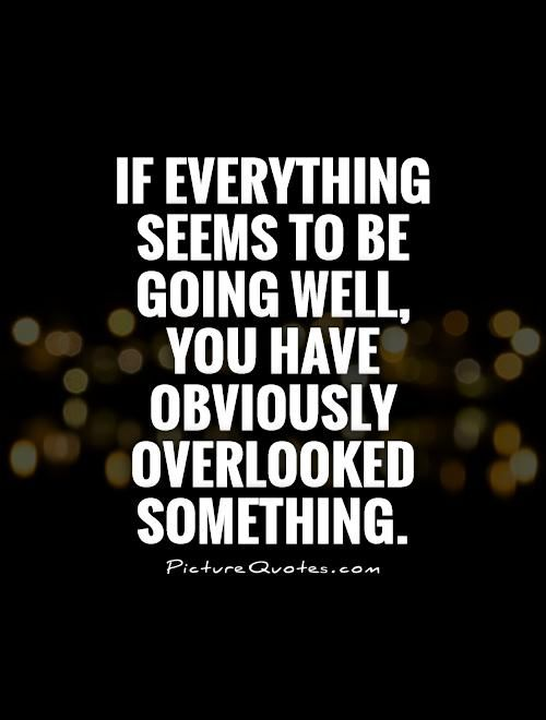 If Everything Seems To Be Going Well You Have Obviously Overlooked Something Fine Overlooked Obviously Danahm D Negativity Quotes Picture Quotes Quotes