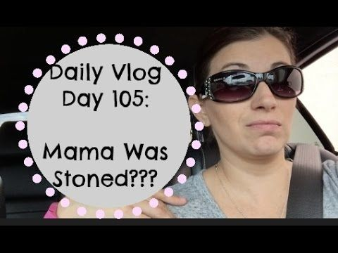 Daily Vlog Day 105: Mama Was Stoned???
