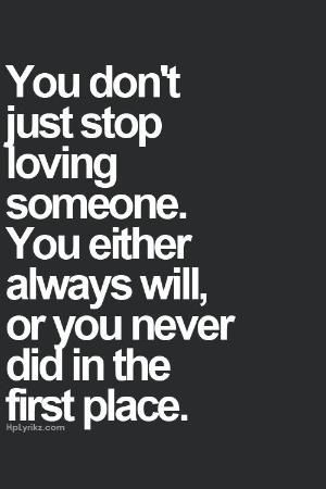 You don't just stop loving someone. You either always will or you never did in…
