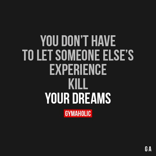 You Don't Have To Let Someone Else's Experience Kill You Dreams