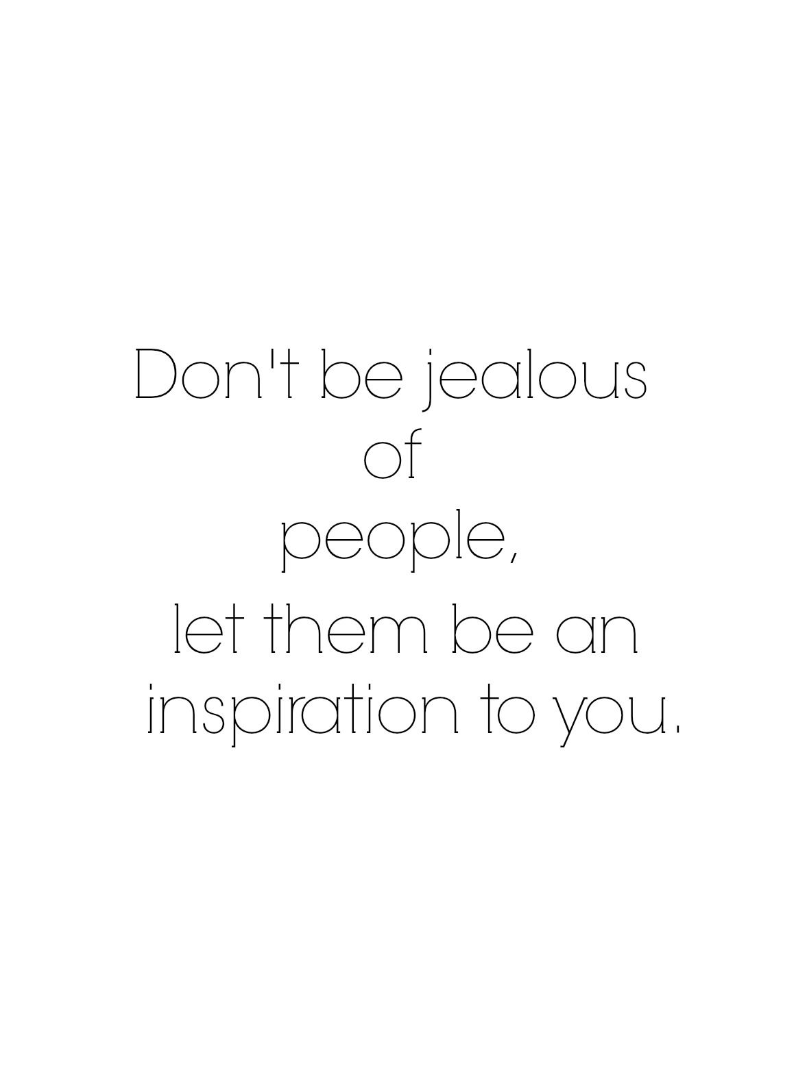 Don't be jealous of people, let them be an inspiration to you.