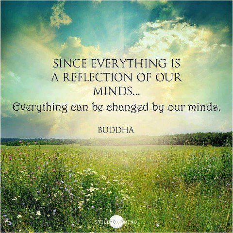 Since everything is a reflection of our minds... Everything can be changed by our minds. ~Buddha