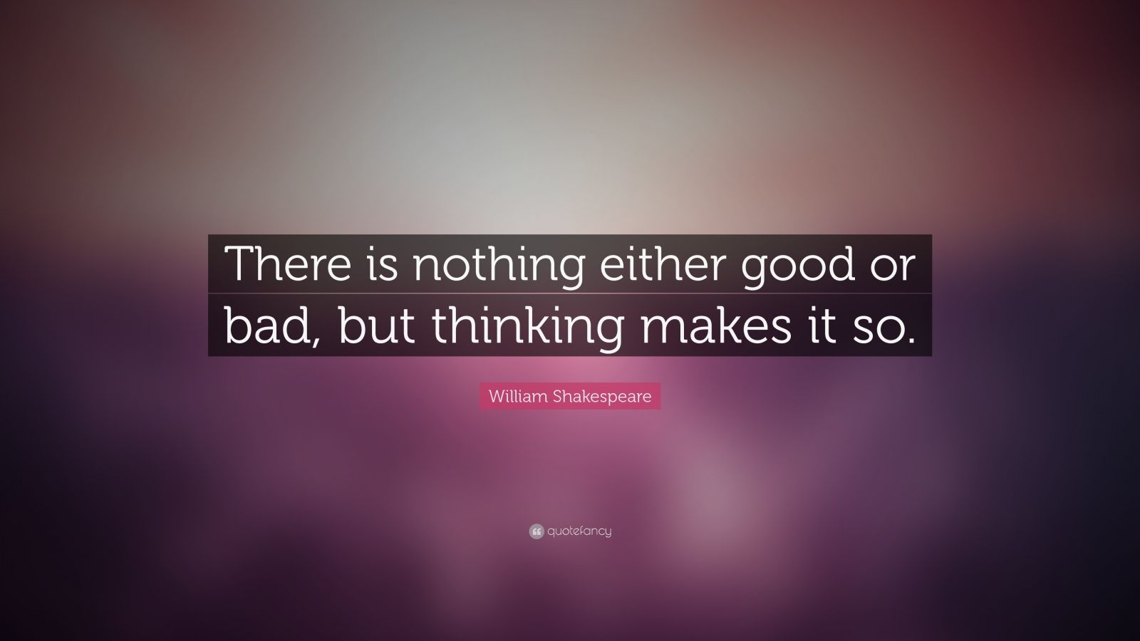 William Shakespeare Quote There Is Nothing Either Good Or Bad But Thinking Makes It So William Shakespeare Quotes William Shakespeare Quotes