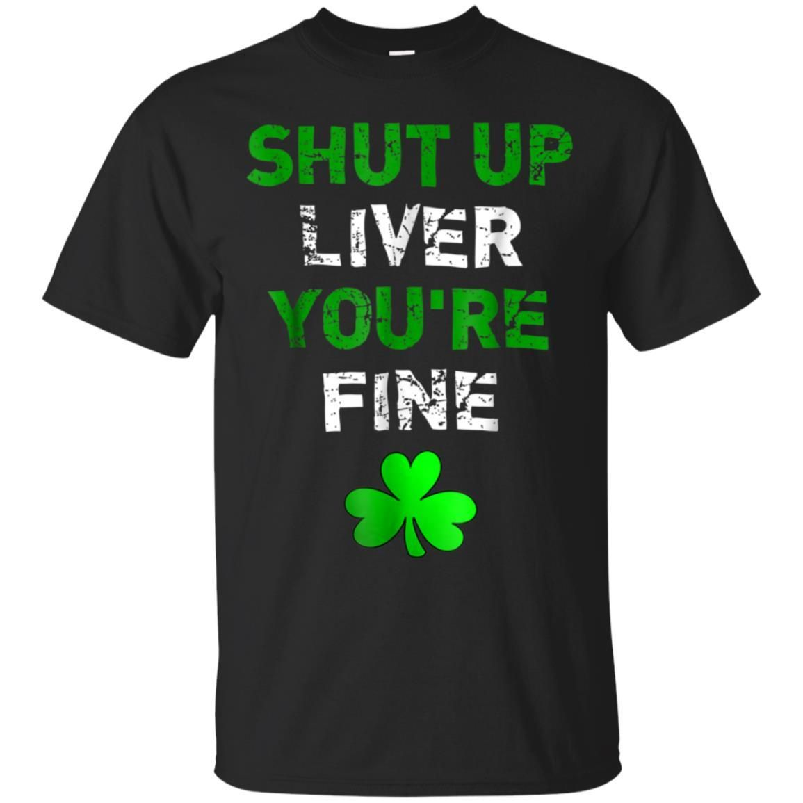 Shut Up Liver You/'re Fine Irish Funny St Patrick/'s Day Mens T Shirt