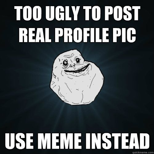 Funny Memes For Profile Pictures : Too ugly to post real profile pic use meme instead
