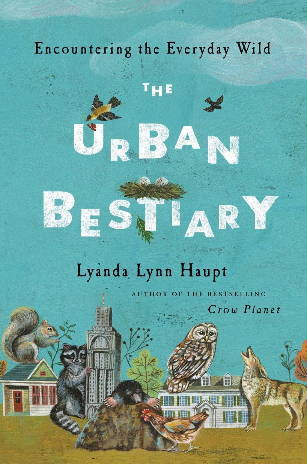 The Urban Bestiary: Encountering the Everyday Wild By Lyanda Lynn Haupt