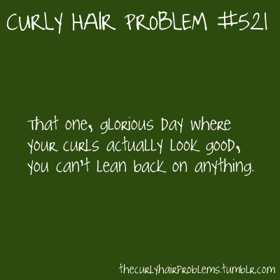 Curly Hair Problem #521 That one glorious day where your curls actually look good, you can't lean back on anything.