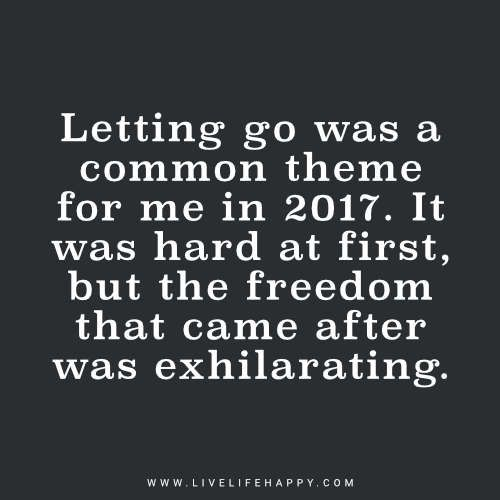 Superior Deep Life Quote: Letting Go Was A Common Theme For Me In 2017. It Was Hard  At First, But The Freedom That Came After Was Exhilarating.