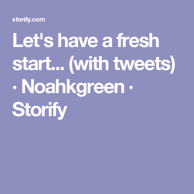 Let's have a fresh start... (with tweets) · Noahkgreen · Storify
