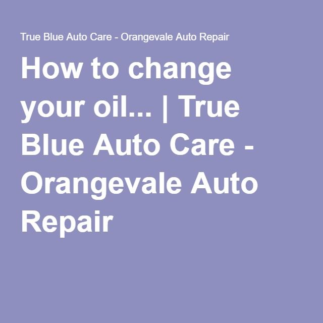 How to change your oil True Blue Auto Care - Orangevale Auto - vehicle maintenance sheet template