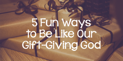 5+Fun+Ways+to+Be+Like+Our+Gift-Giving+God