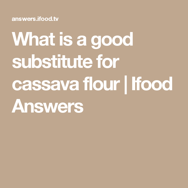 What is a good substitute for cassava flour   Ifood Answers