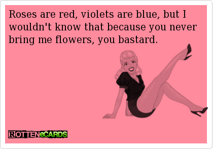 Roses are red, violets are blue, but I wouldn't know that because you never bring me flowers, you bastard.