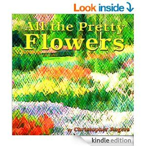 All the Pretty Flowers by Christopher Rogers.  Ebook @ http://www.amazon.com/dp/B00K1HRS5M.  CSR PRODUCTIONS Entertainment Group, Inc.  www.csrentertainment.com.  #csrproductions, #csrentertainment, #christopherrogers, #flowers, #books, #ebook, @chris_s_rogers
