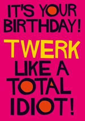 a1be420cccd3f239b6eebf4f7dbed73c twerk like a total idiot! birthday card by dean morris birthday